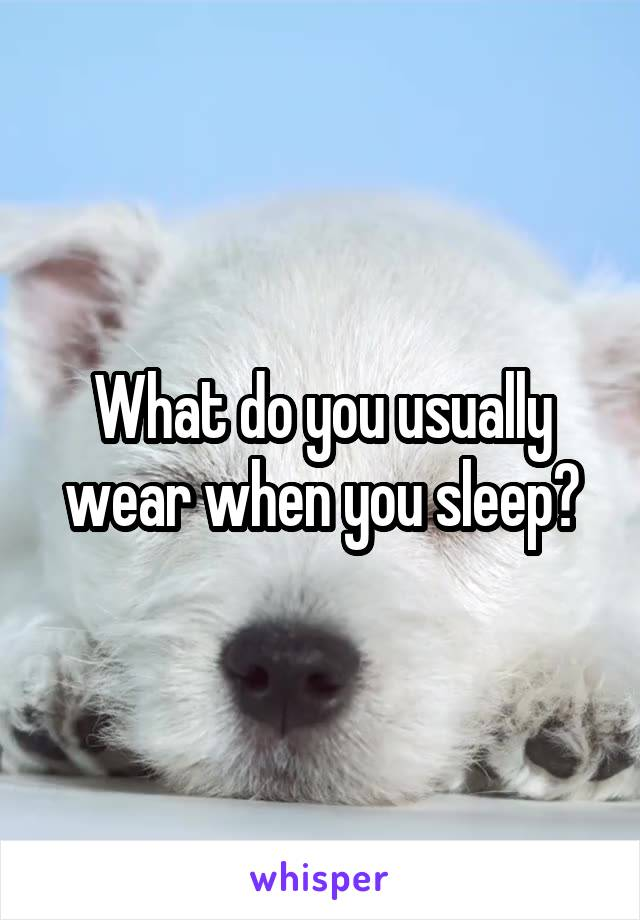 What do you usually wear when you sleep?
