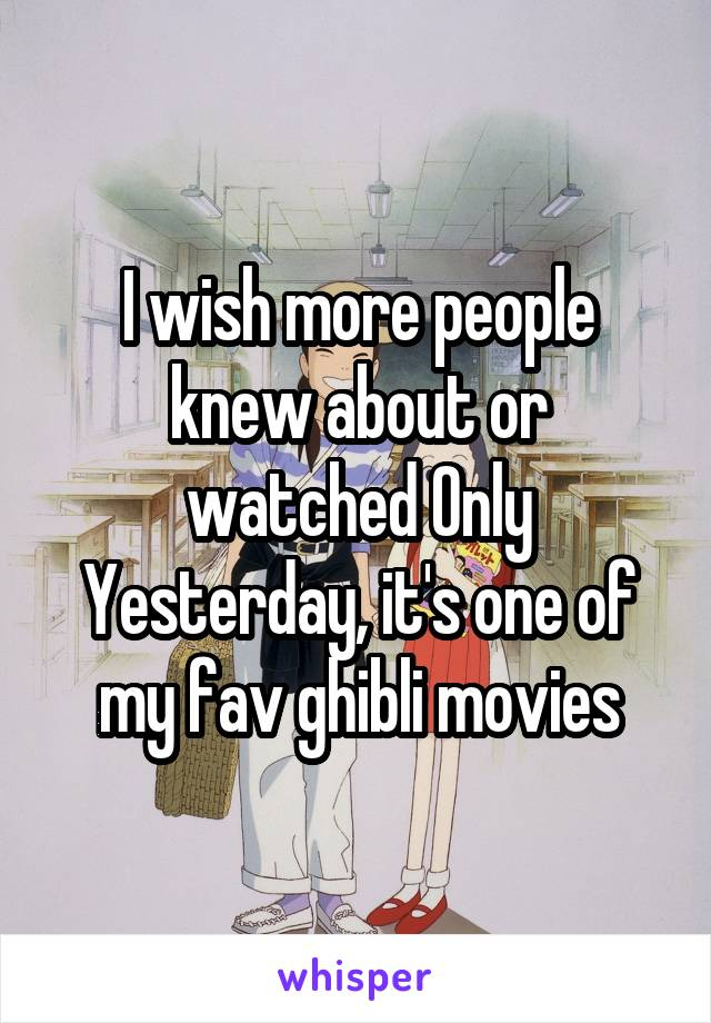 I wish more people knew about or watched Only Yesterday, it's one of my fav ghibli movies