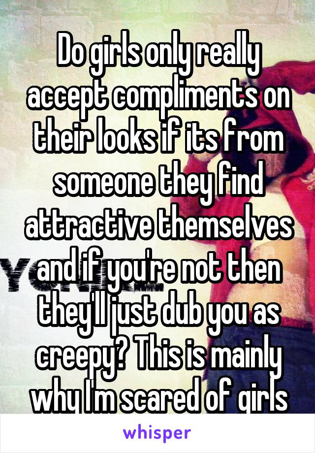 Do girls only really accept compliments on their looks if its from someone they find attractive themselves and if you're not then they'll just dub you as creepy? This is mainly why I'm scared of girls