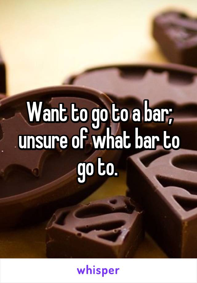 Want to go to a bar; unsure of what bar to go to.
