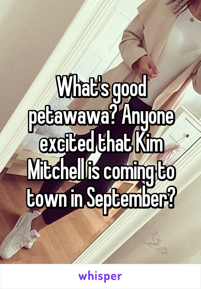 What's good petawawa? Anyone excited that Kim Mitchell is coming to town in September?
