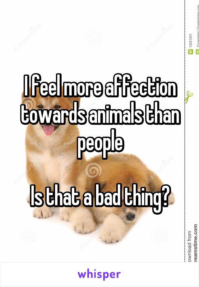 I feel more affection towards animals than people  Is that a bad thing?