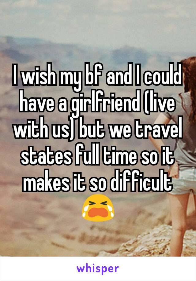 I wish my bf and I could have a girlfriend (live with us) but we travel states full time so it makes it so difficult 😭
