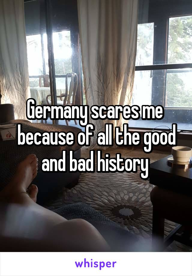 Germany scares me  because of all the good and bad history