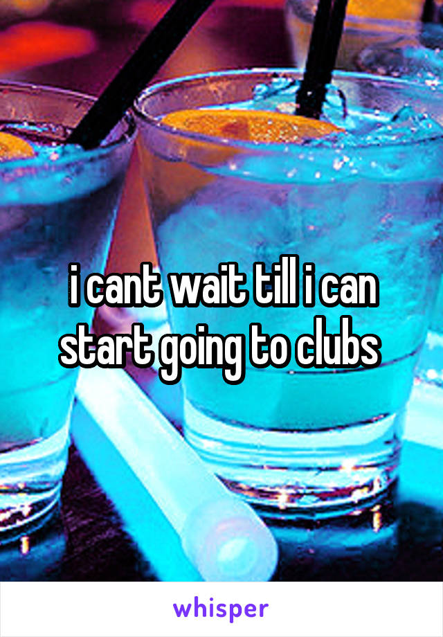 i cant wait till i can start going to clubs