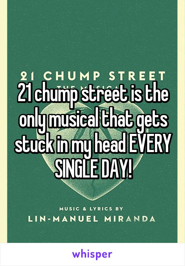 21 chump street is the only musical that gets stuck in my head EVERY SINGLE DAY!