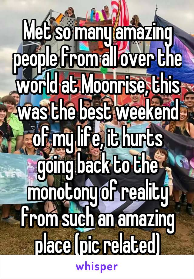 Met so many amazing people from all over the world at Moonrise, this was the best weekend of my life, it hurts going back to the monotony of reality from such an amazing place (pic related)
