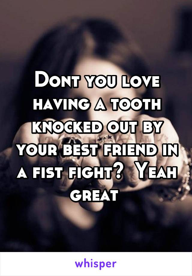 Dont you love having a tooth knocked out by your best friend in a fist fight?  Yeah great