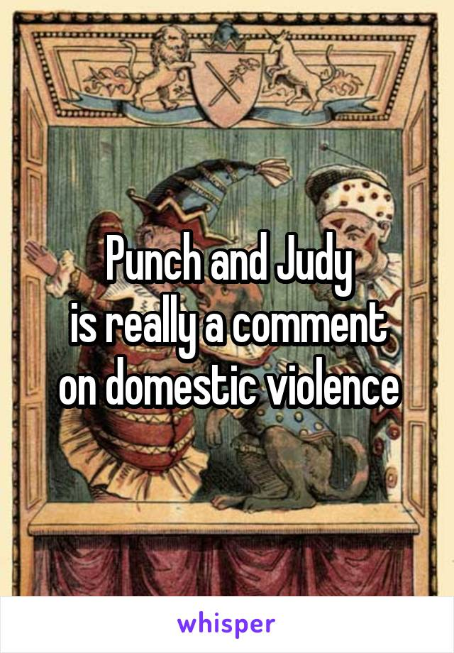 Punch and Judy is really a comment on domestic violence