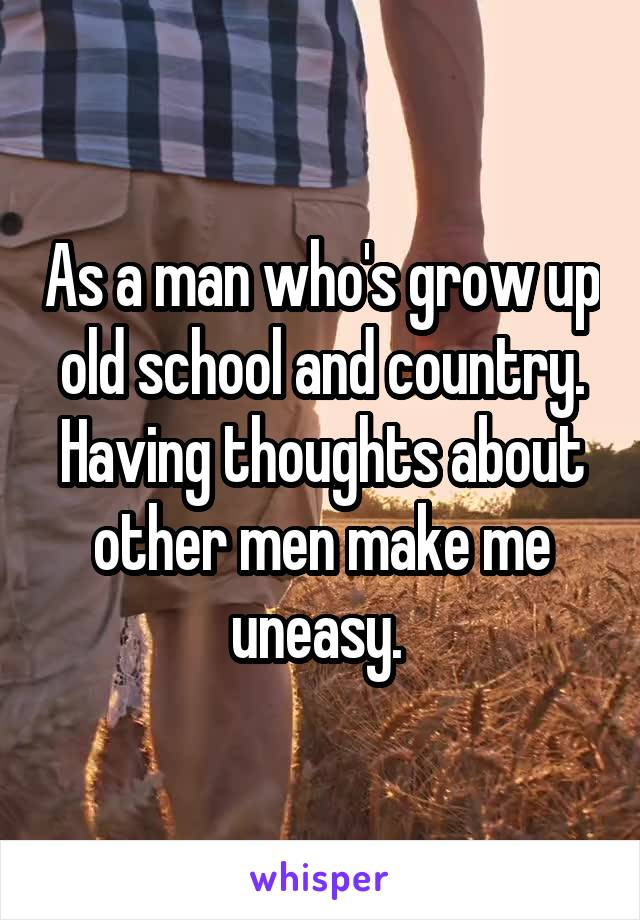 As a man who's grow up old school and country. Having thoughts about other men make me uneasy.