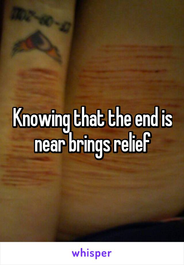 Knowing that the end is near brings relief