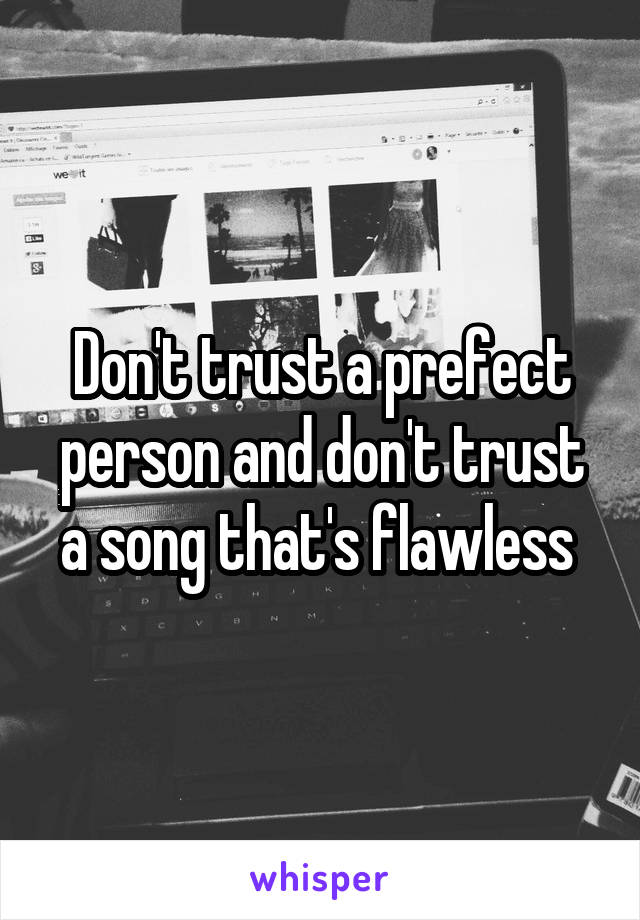 Don't trust a prefect person and don't trust a song that's flawless