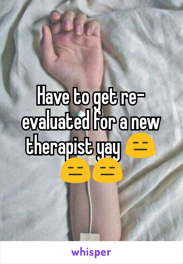 Have to get re-evaluated for a new therapist yay 😑😑😑