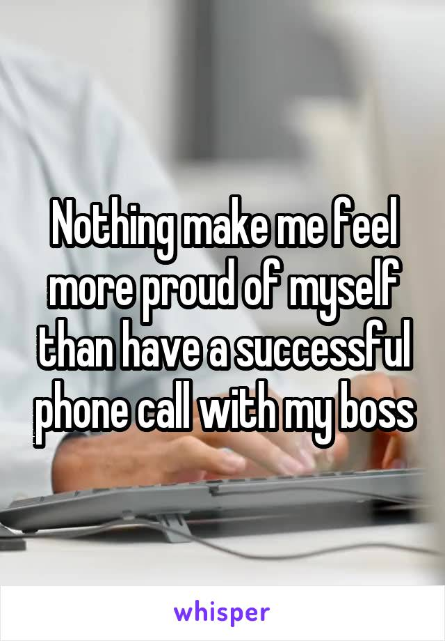 Nothing make me feel more proud of myself than have a successful phone call with my boss