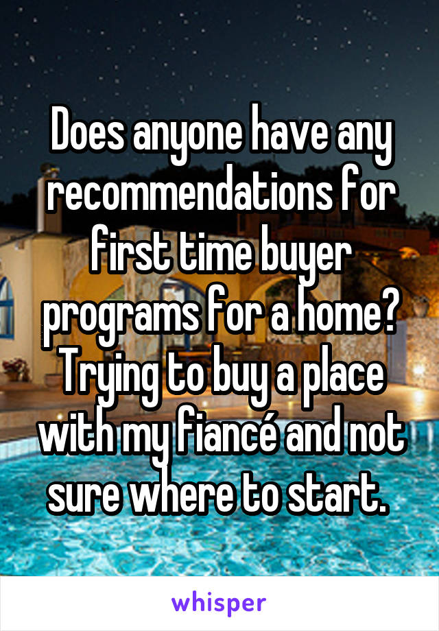 Does anyone have any recommendations for first time buyer programs for a home? Trying to buy a place with my fiancé and not sure where to start.