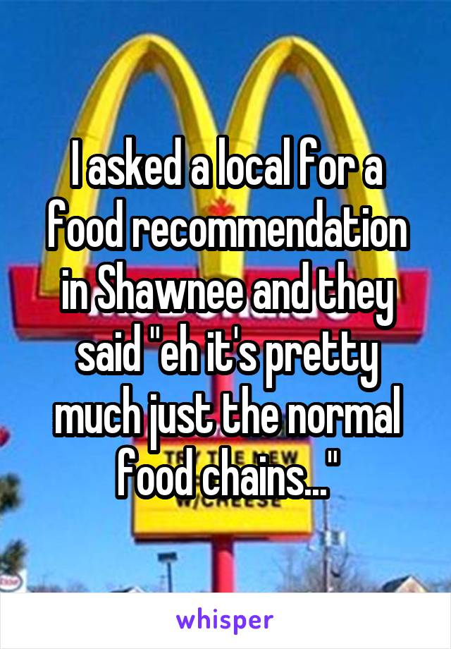 """I asked a local for a food recommendation in Shawnee and they said """"eh it's pretty much just the normal food chains..."""""""