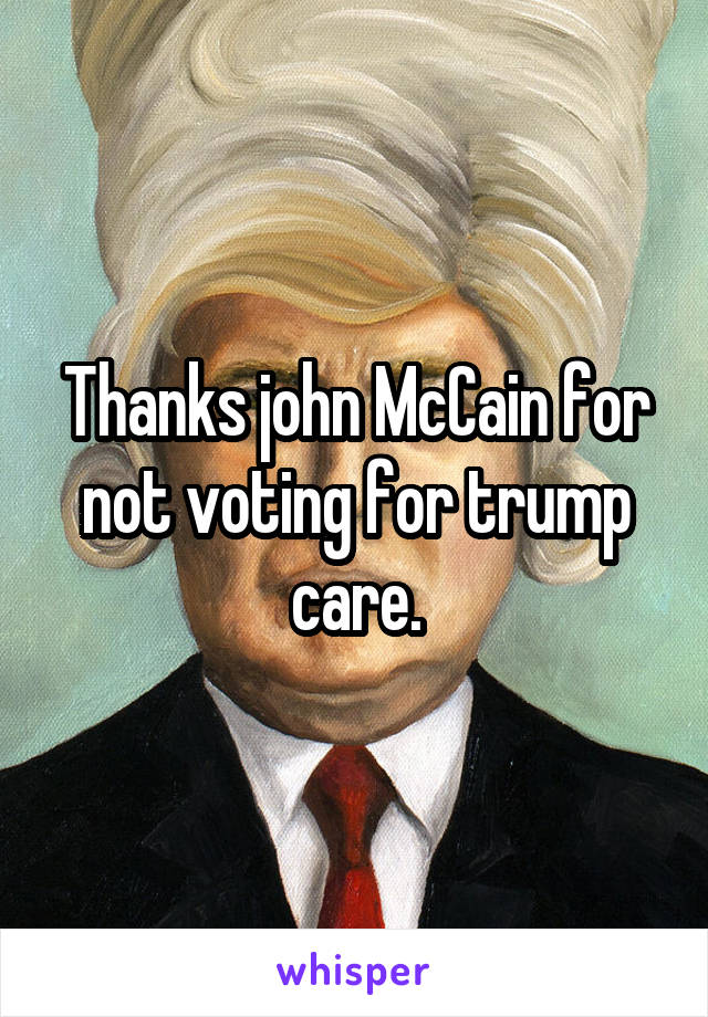Thanks john McCain for not voting for trump care.