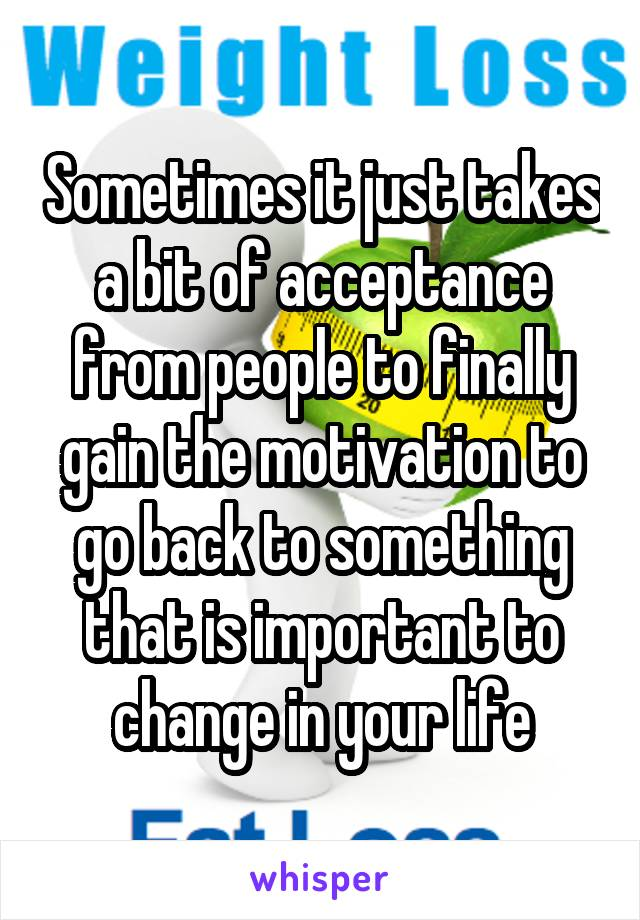 Sometimes it just takes a bit of acceptance from people to finally gain the motivation to go back to something that is important to change in your life