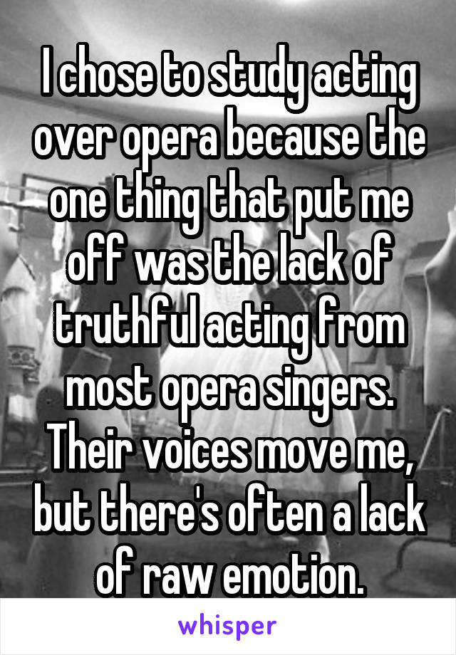 I chose to study acting over opera because the one thing that put me off was the lack of truthful acting from most opera singers. Their voices move me, but there's often a lack of raw emotion.