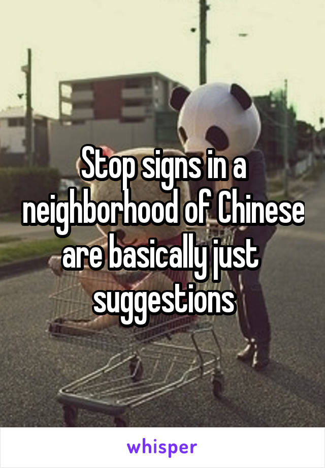 Stop signs in a neighborhood of Chinese are basically just  suggestions