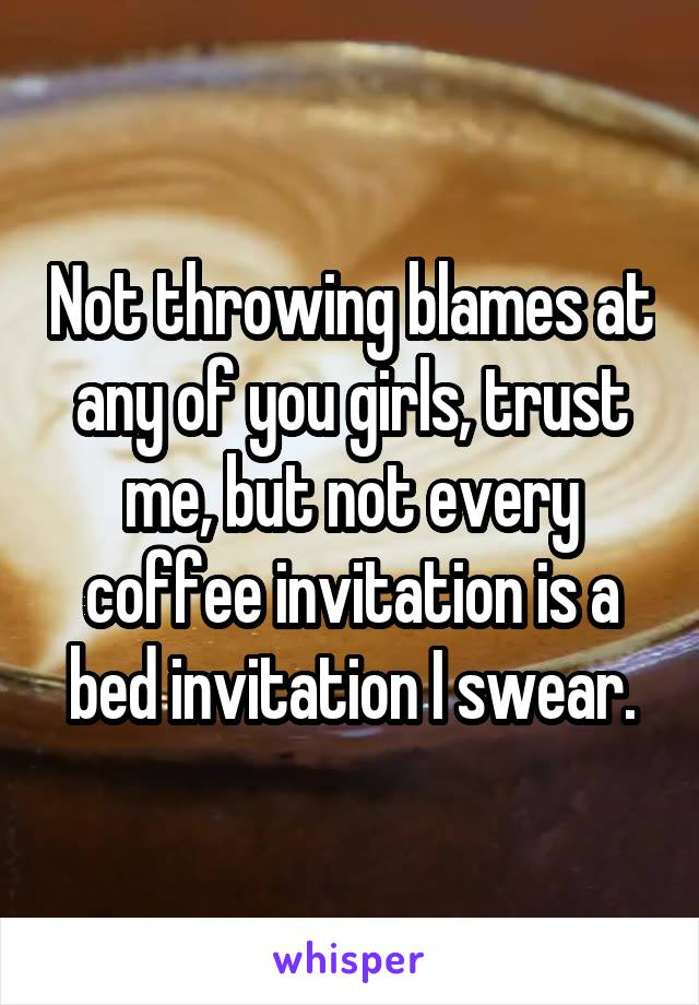 Not throwing blames at any of you girls, trust me, but not every coffee invitation is a bed invitation I swear.