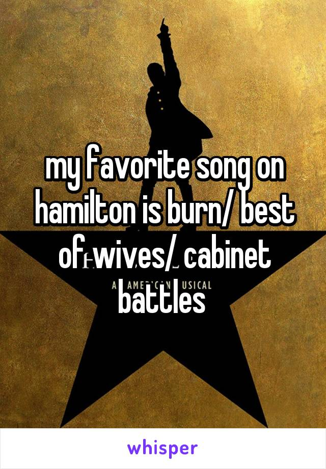 my favorite song on hamilton is burn/ best of wives/ cabinet battles