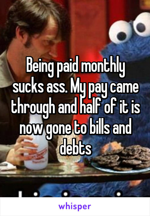 Being paid monthly sucks ass. My pay came through and half of it is now gone to bills and debts