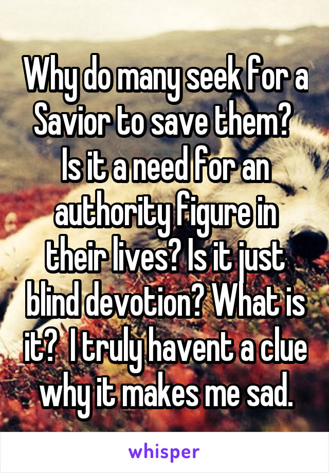 Why do many seek for a Savior to save them?  Is it a need for an authority figure in their lives? Is it just blind devotion? What is it?  I truly havent a clue why it makes me sad.