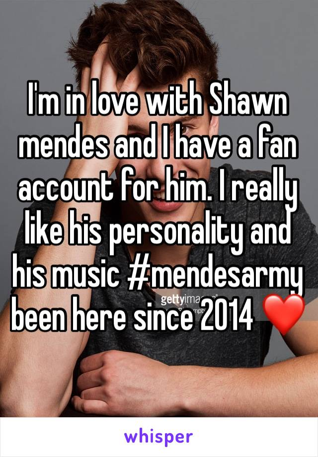 I'm in love with Shawn mendes and I have a fan account for him. I really like his personality and his music #mendesarmy been here since 2014 ❤️