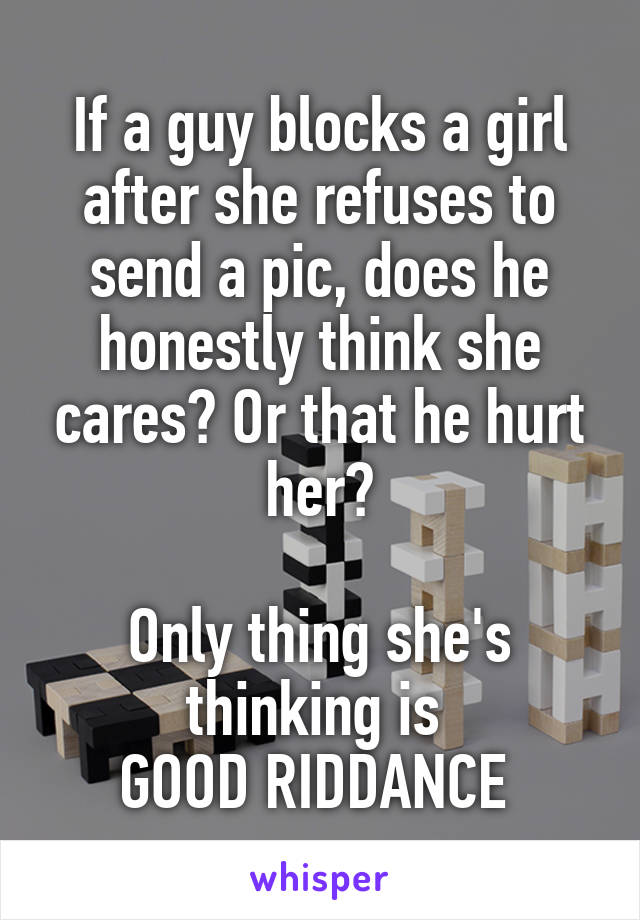 If a guy blocks a girl after she refuses to send a pic, does he honestly think she cares? Or that he hurt her?  Only thing she's thinking is  GOOD RIDDANCE