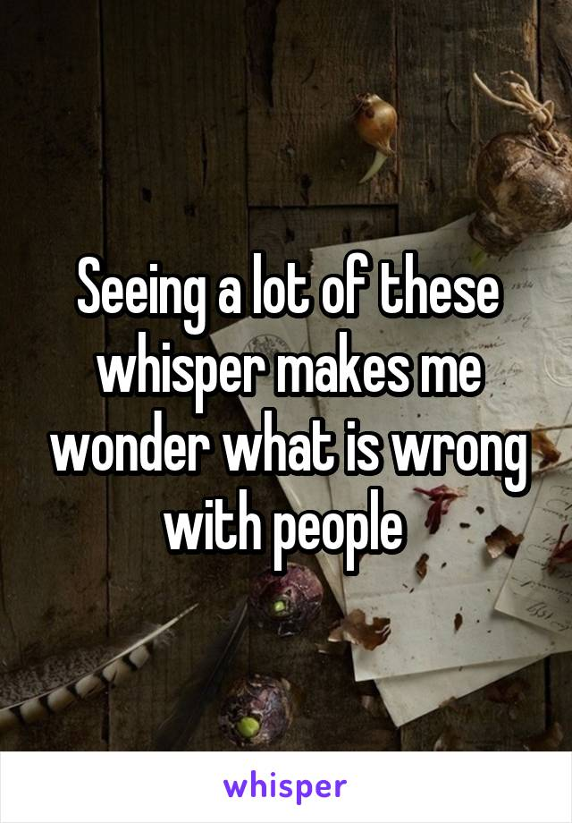Seeing a lot of these whisper makes me wonder what is wrong with people