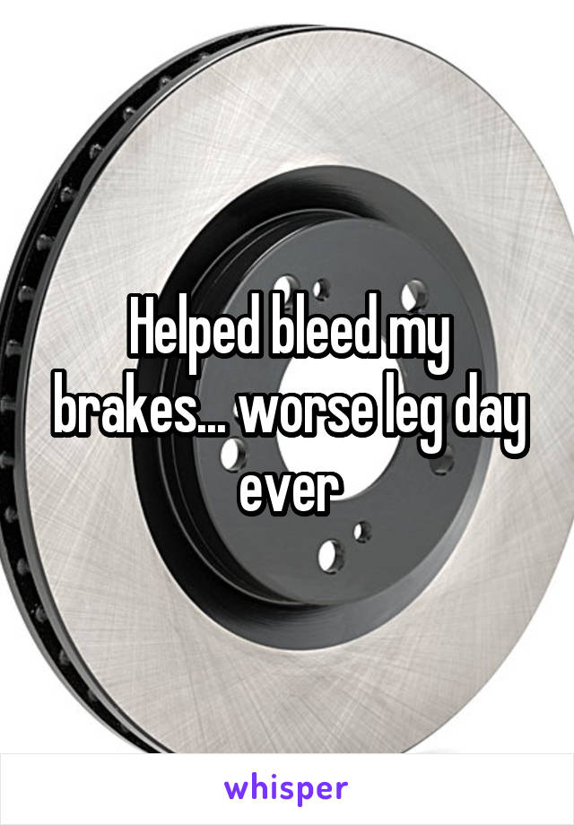 Helped bleed my brakes... worse leg day ever