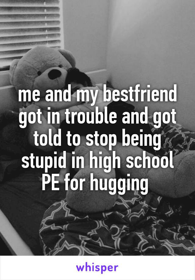 me and my bestfriend got in trouble and got told to stop being stupid in high school PE for hugging