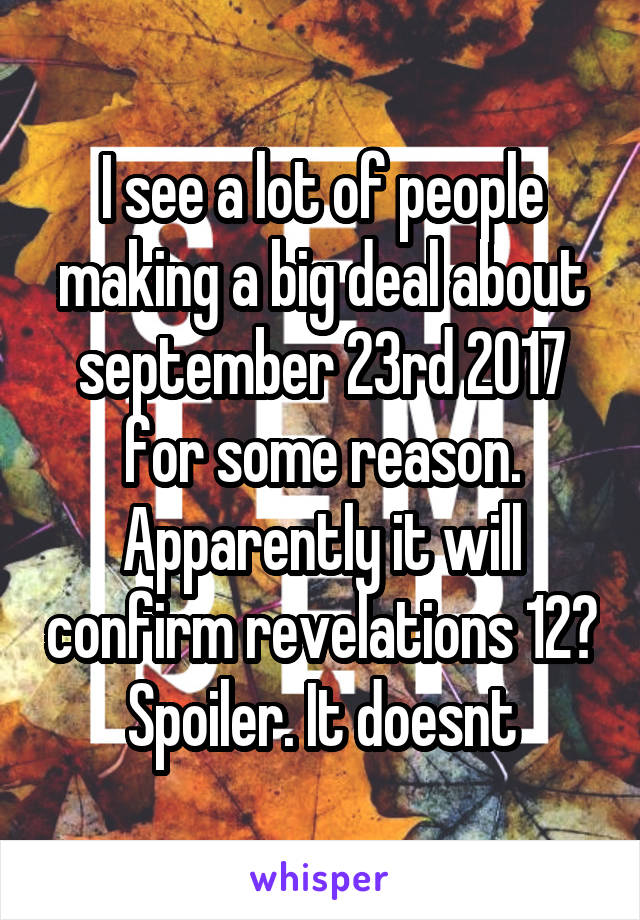 I see a lot of people making a big deal about september 23rd 2017 for some reason. Apparently it will confirm revelations 12? Spoiler. It doesnt
