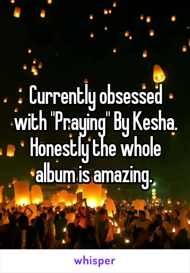 """Currently obsessed with """"Praying"""" By Kesha. Honestly the whole album is amazing."""