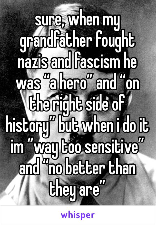 "sure, when my grandfather fought nazis and fascism he was ""a hero"" and ""on the right side of history"" but when i do it im ""way too sensitive"" and ""no better than they are"""