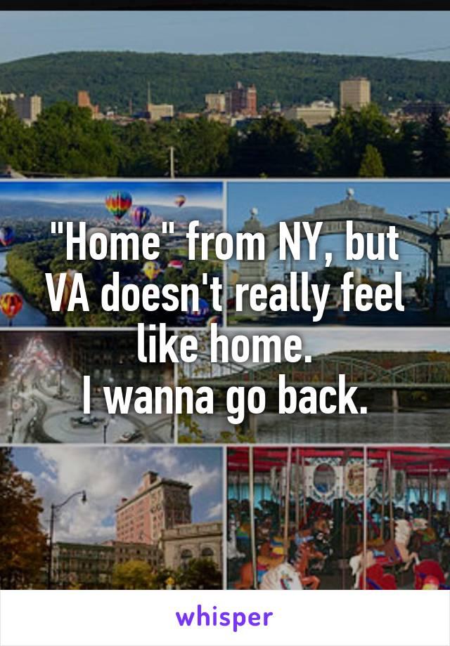 """""""Home"""" from NY, but VA doesn't really feel like home. I wanna go back."""
