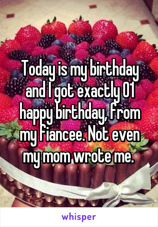 Today is my birthday and I got exactly 01 happy birthday, from my fiancee. Not even my mom wrote me.