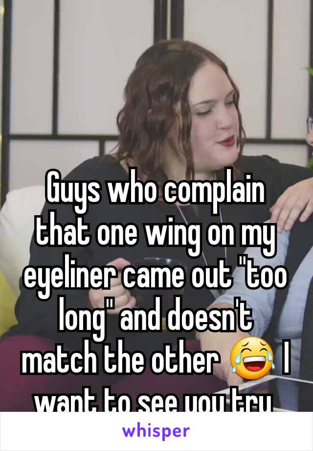 "Guys who complain that one wing on my eyeliner came out ""too long"" and doesn't match the other 😂 I want to see you try"