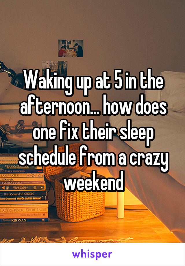 Waking up at 5 in the afternoon... how does one fix their sleep schedule from a crazy weekend