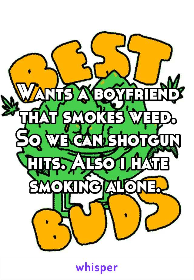 Wants a boyfriend that smokes weed. So we can shotgun hits. Also i hate smoking alone.
