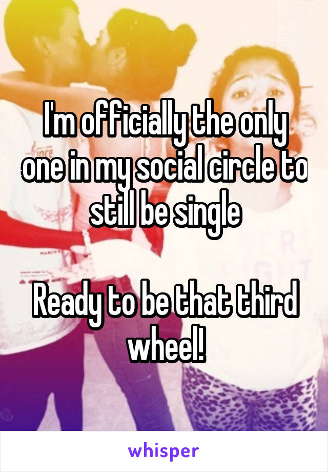 I'm officially the only one in my social circle to still be single  Ready to be that third wheel!