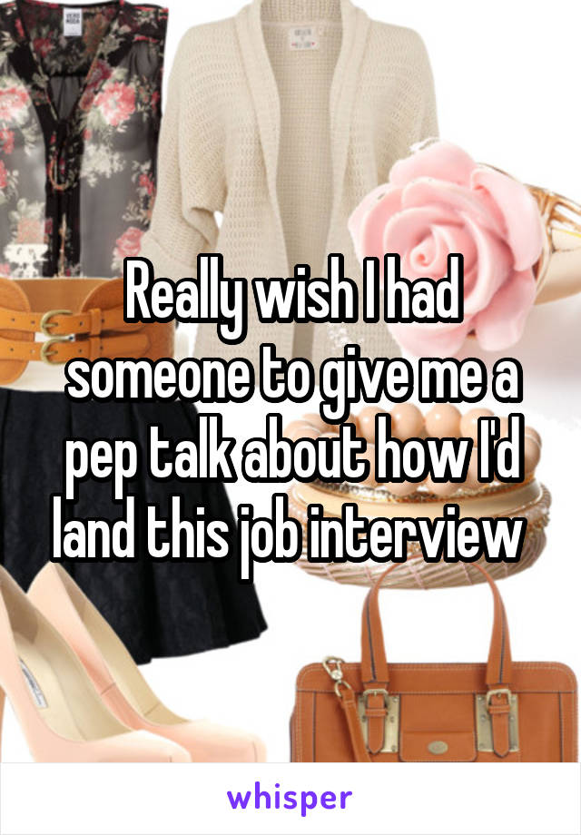 Really wish I had someone to give me a pep talk about how I'd land this job interview