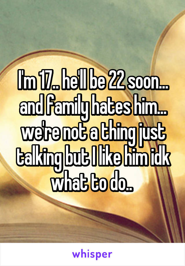 I'm 17.. he'll be 22 soon... and family hates him... we're not a thing just talking but I like him idk what to do..