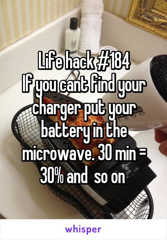 Life hack #184 If you cant find your charger put your battery in the microwave. 30 min = 30% and  so on