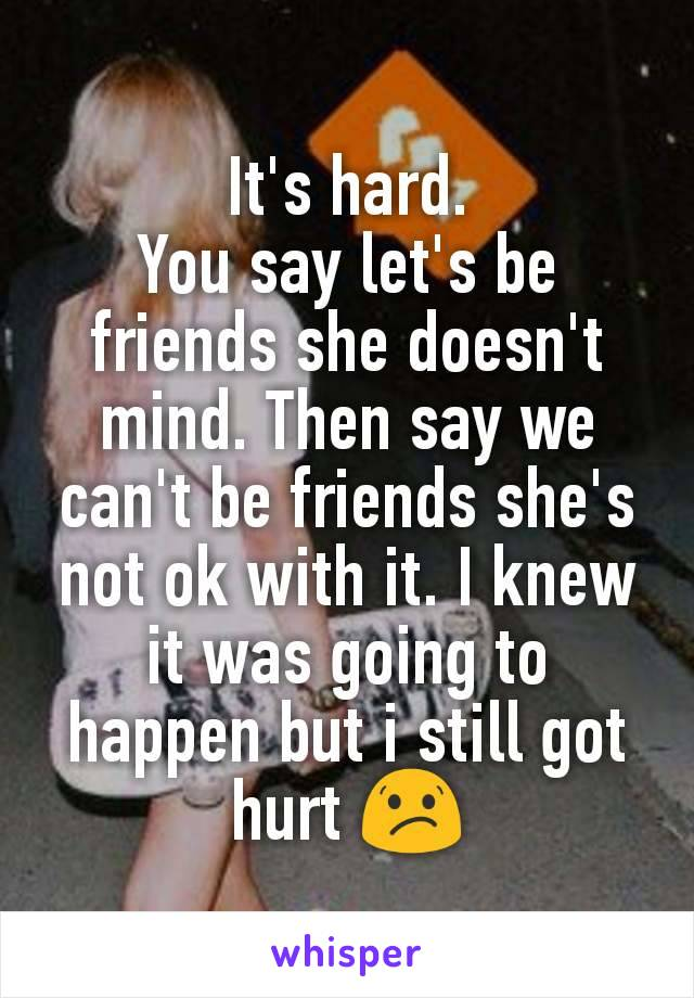 It's hard. You say let's be friends she doesn't mind. Then say we can't be friends she's not ok with it. I knew it was going to happen but i still got hurt 😕