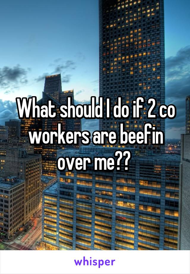 What should I do if 2 co workers are beefin over me??