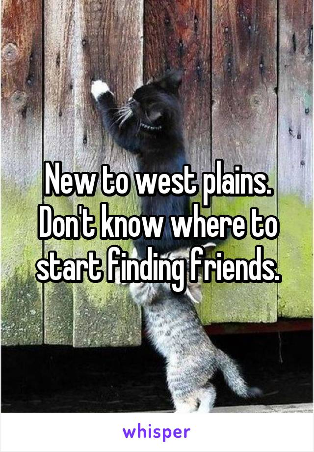 New to west plains. Don't know where to start finding friends.
