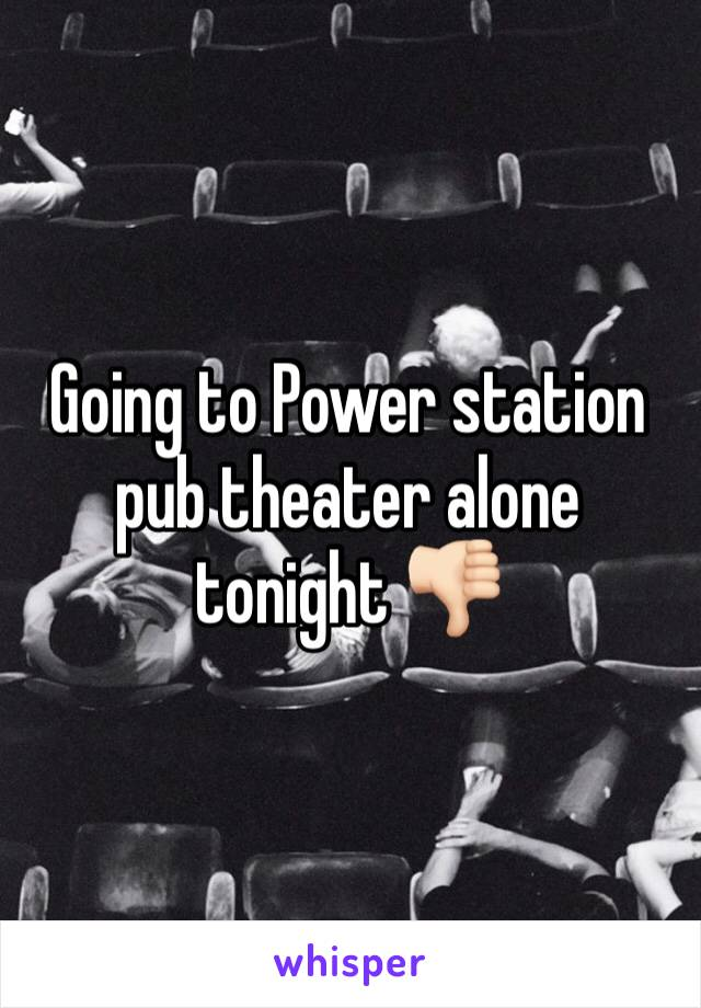 Going to Power station pub theater alone tonight 👎🏻