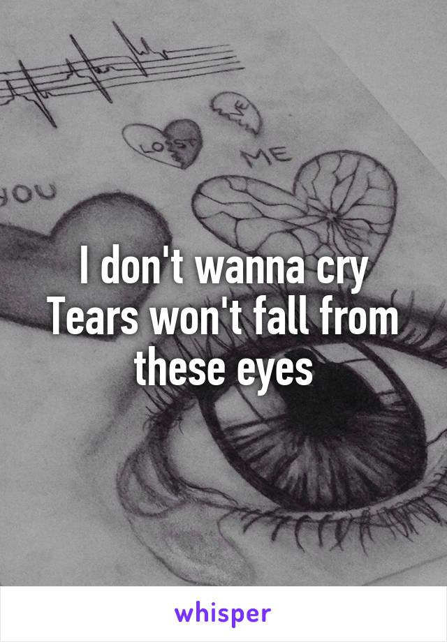 I don't wanna cry Tears won't fall from these eyes